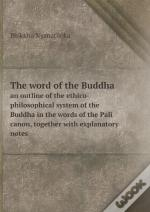The Word Of The Buddha An Outline Of The Ethico-Philosophical System Of The Buddha In The Words Of The Pali Canon, Together With Explanatory Notes