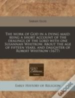 The Work Of God In A Dying Maid: Being A Short Account Of The Dealings Of The Lord With One Susannah Whitrow. About The Age Of Fifteen Years, And Daug