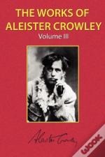 The Works Of Aleister Crowley Vol. 3
