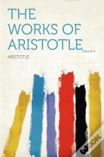 The Works Of Aristotle Volume 5