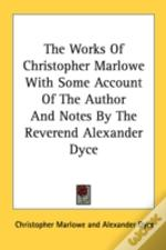 The Works Of Christopher Marlowe With Some Account Of The Author And Notes By The Reverend Alexander Dyce