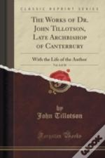 The Works Of Dr. John Tillotson, Late Archbishop Of Canterbury, Vol. 4 Of 10: With The Life Of The Author (Classic Reprint)