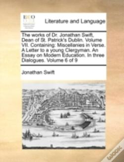 Wook.pt - The Works Of Dr. Jonathan Swift, Dean Of St. Patrick'S Dublin.  Volume Vii.  Containing: Miscellanies In Verse.  A Letter To A Young Clergyman.  An Es