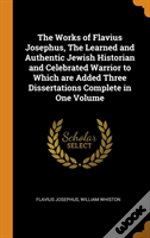 The Works Of Flavius Josephus, The Learned And Authentic Jewish Historian And Celebrated Warrior To Which Are Added Three Dissertations Complete In One Volume
