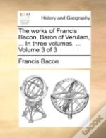 The Works Of Francis Bacon, Baron Of Ver