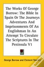 The Works Of George Borrow: The Bible In Spain Or The Journeys Adventures And Imprisonments Of An Englishman In An Attempt To Circulate The Scriptures
