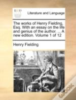 The Works Of Henry Fielding, Esq. With An Essay On The Life And Genius Of The Author. ... A New Edition. Volume 1 Of 12