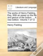 The Works Of Henry Fielding, Esq. With An Essay On The Life And Genius Of The Author. ... A New Edition. Volume 7 Of 12