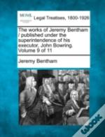 The Works Of Jeremy Bentham / Published Under The Superintendence Of His Executor, John Bowring. Volume 9 Of 11