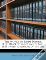 The Works Of John Donne, D.D., Dean Of Saint Paul'S, 1621-1631 : With A Memoir Of His Life