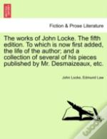 The Works Of John Locke. The Fifth Edition. To Which Is Now First Added, The Life Of The Author; And A Collection Of Several Of His Pieces Published B