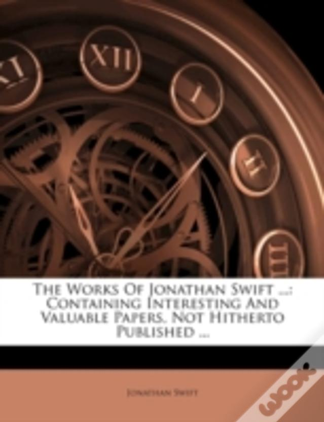 The Works Of Jonathan Swift ...: Containing Interesting And Valuable Papers, Not Hitherto Published ...