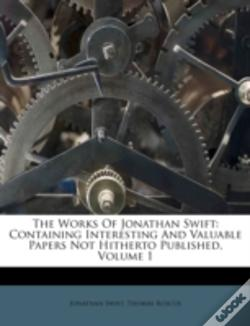Wook.pt - The Works Of Jonathan Swift: Containing Interesting And Valuable Papers Not Hitherto Published, Volume 1
