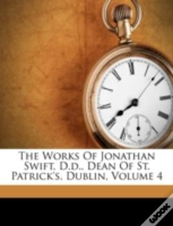 Wook.pt - The Works Of Jonathan Swift, D.D., Dean Of St. Patrick'S, Dublin, Volume 4