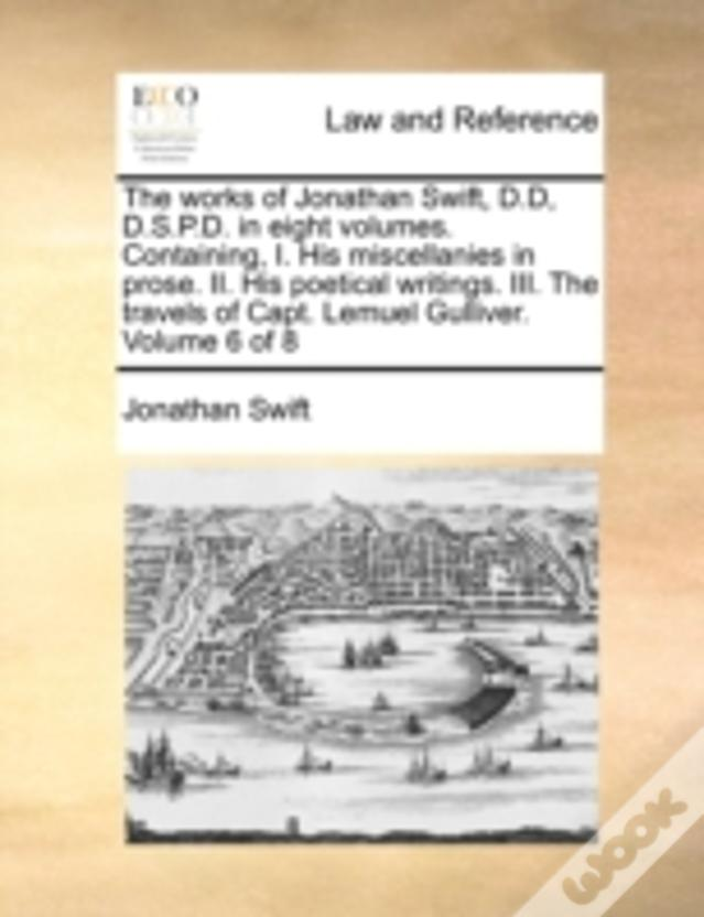 The Works Of Jonathan Swift, D.D, D.S.P.D. In Eight Volumes. Containing, I. His Miscellanies In Prose. Ii. His Poetical Writings. Iii. The Travels Of