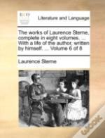 The Works Of Laurence Sterne, Complete In Eight Volumes. ... With A Life Of The Author, Written By Himself. ...  Volume 6 Of 8