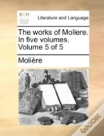 The Works Of Moliere. In Five Volumes.