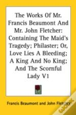 The Works Of Mr. Francis Beaumont And Mr. John Fletcher: Containing The Maid'S Tragedy; Philaster; Or, Love Lies A Bleeding; A King And No King; And T