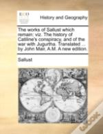 The Works Of Sallust Which Remain: Viz. The History Of Catiline'S Conspiracy, And Of The War With Jugurtha. Translated ... By John Mair, A.M. A New Ed