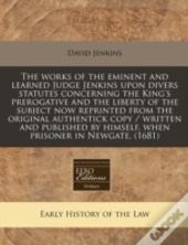 The Works Of The Eminent And Learned Judge Jenkins Upon Divers Statutes Concerning The King'S Prerogative And The Liberty Of The Subject Now Reprinted