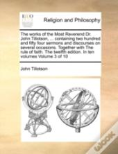 The Works Of The Most Reverend Dr. John Tillotson, ... Containing Two Hundred And Fifty Four Sermons And Discourses On Several Occasions. Together Wit