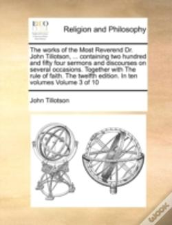 Wook.pt - The Works Of The Most Reverend Dr. John Tillotson, ... Containing Two Hundred And Fifty Four Sermons And Discourses On Several Occasions. Together Wit
