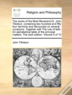 Wook.pt - The Works Of The Most Reverend Dr. John Tillotson, Containing Two Hundred And Fifty Four Sermons And Discourses On Several Occasions. Together With Th