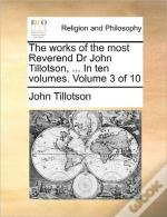 The Works Of The Most Reverend Dr John Tillotson, ... In Ten Volumes.  Volume 3 Of 10