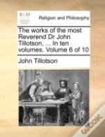 The Works Of The Most Reverend Dr John Tillotson, ... In Ten Volumes.  Volume 6 Of 10