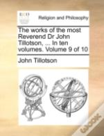 The Works Of The Most Reverend Dr John Tillotson, ... In Ten Volumes.  Volume 9 Of 10