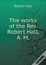The Works Of The Rev. Robert Hall, A. M