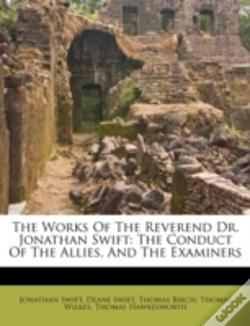 Wook.pt - The Works Of The Reverend Dr. Jonathan Swift: The Conduct Of The Allies, And The Examiners