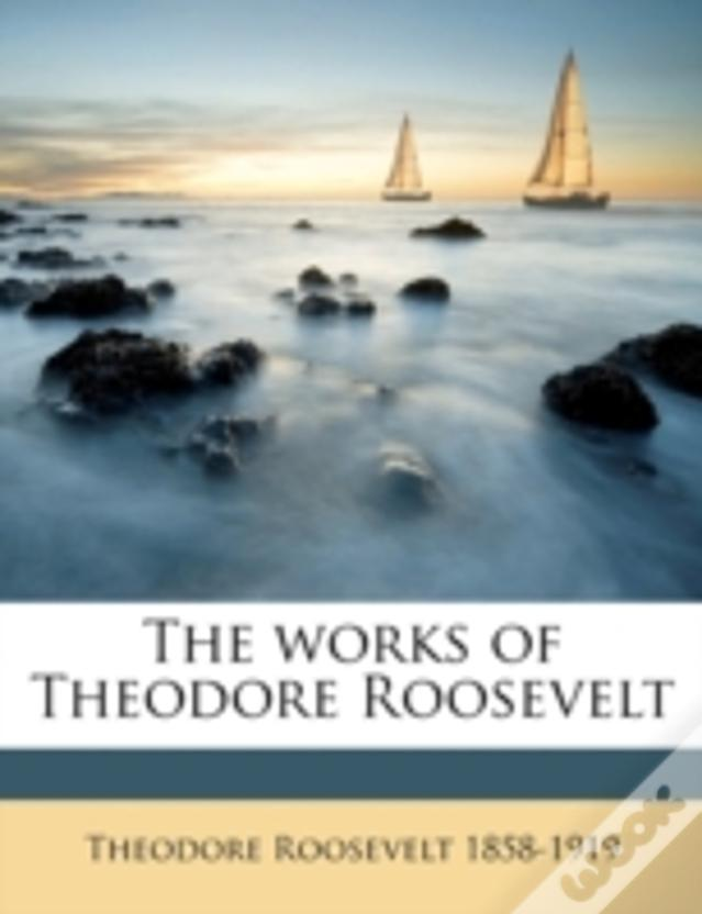 The Works Of Theodore Roosevelt