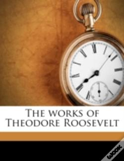 Wook.pt - The Works Of Theodore Roosevelt