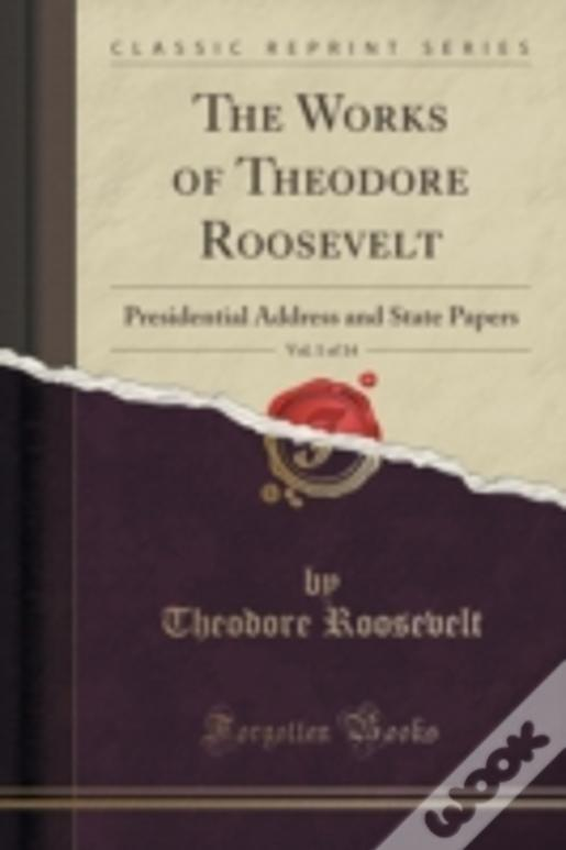 The Works Of Theodore Roosevelt, Vol. 1 Of 14: Presidential Address And State Papers (Classic Reprint)