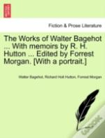 The Works Of Walter Bagehot ... With Memoirs By R. H. Hutton ... Edited By Forrest Morgan. (With A Portrait.)