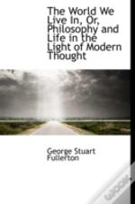 The World We Live In, Or, Philosophy And Life In The Light Of Modern Thought