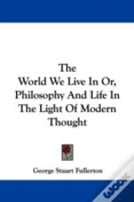 The World We Live In Or, Philosophy And Life In The Light Of Modern Thought