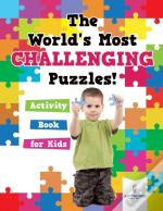 The World'S Most Challenging Puzzles! Activity Book For Kids