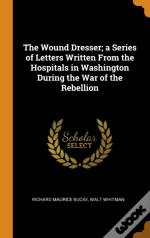 The Wound Dresser; A Series Of Letters Written From The Hospitals In Washington During The War Of The Rebellion