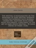 The Writing Schoolemaster Or The Anatomie Of Faire Writing Wherein Is Exactlie Expressed Each Seuerall Character, Together With Other Rules  Documents
