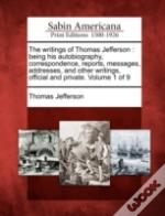 The Writings Of Thomas Jefferson : Being His Autobiography, Correspondence, Reports, Messages, Addresses, And Other Writings, Official And Private. Vo
