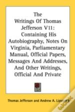 The Writings Of Thomas Jefferson V11: Containing His Autobiography, Notes On Virginia, Parliamentary Manual, Official Papers, Messages And Addresses,