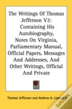 The Writings Of Thomas Jefferson V2: Containing His Autobiography, Notes On Virginia, Parliamentary Manual, Official Papers, Messages And Addresses, A