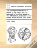 The Young Mathematician'S Guide. In Five Parts, With An Appendix Of Practical Gauging. The Fifth Edition, Calculated, And Added By The Author, John Wa