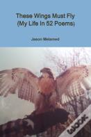 These Wings Must Fly (My Life In 52 Poems)