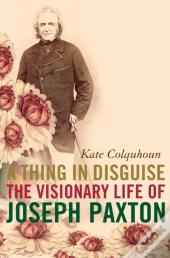 Thing In Disguise: The Visionary Life Of Joseph Paxton (Text Only)