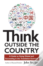 Think Outside The Country: A Guide To Going Global And Succeeding In The Translation Economy