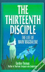 Thirteenth Disciple: The Life Of Mary Magdalene