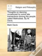 Thoughts On Dancing: Occasioned By Some Late Transactions Among The People Called Methodists. By M. Davis.